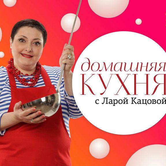 Домашняя кухня с ларой кацовой рецепты